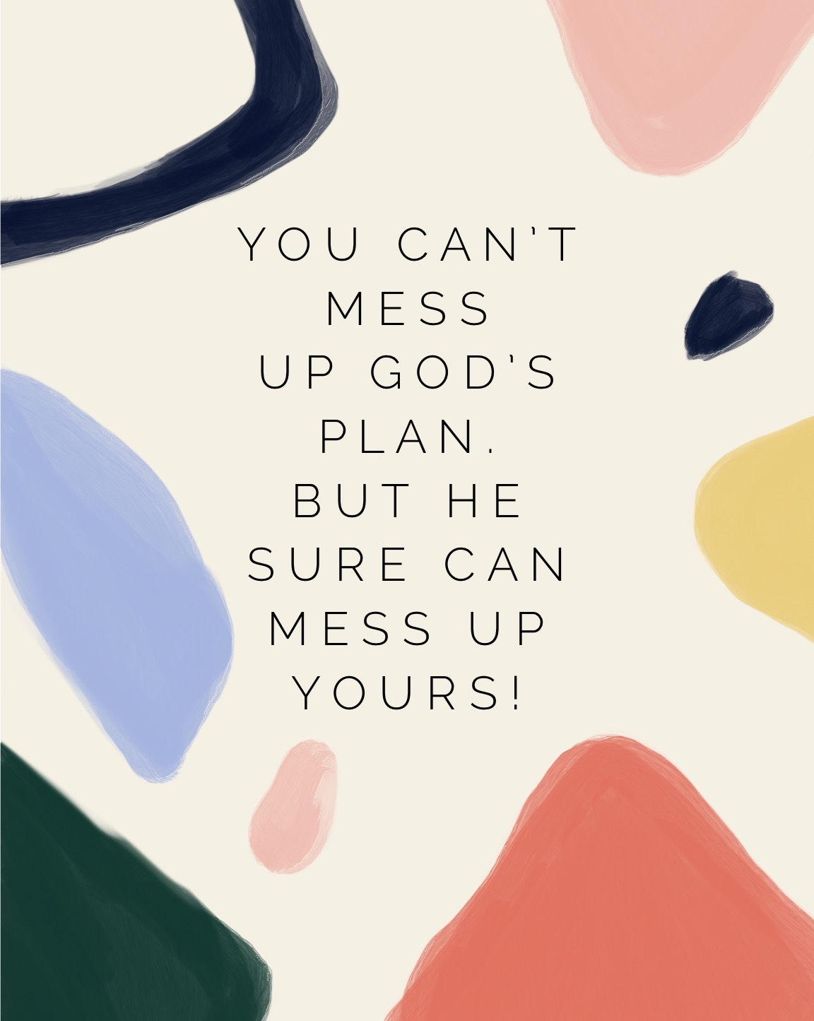 """You can't mess up God's plans. But he sure can mess up yours!"""
